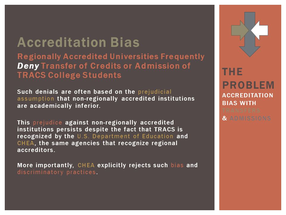 Accreditation Bias Regionally Accredited Universities Frequently Deny Transfer of Credits or Admission of TRACS College Students Such denials are often based on the prejudicial assumption that non-regionally accredited institutions are academically inferior.
