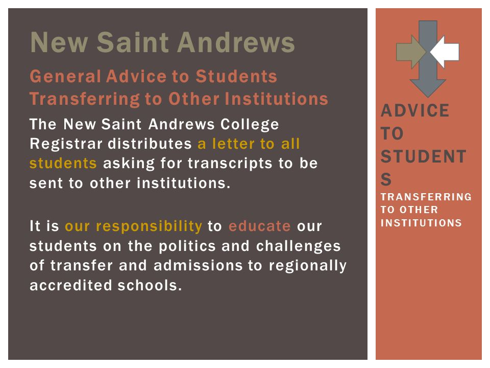 New Saint Andrews General Advice to Students Transferring to Other Institutions The New Saint Andrews College Registrar distributes a letter to all students asking for transcripts to be sent to other institutions.
