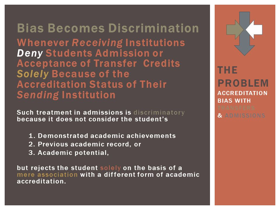 Bias Becomes Discrimination Whenever Receiving Institutions Deny Students Admission or Acceptance of Transfer Credits Solely Because of the Accreditation Status of Their Sending Institution Such treatment in admissions is discriminatory because it does not consider the students 1.