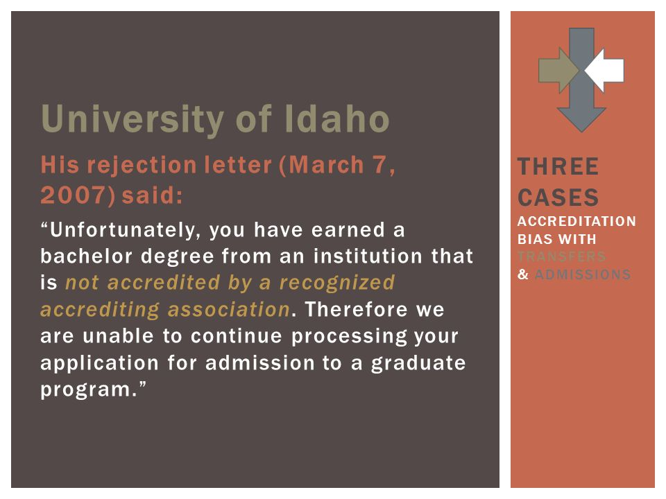 University of Idaho His rejection letter (March 7, 2007) said: Unfortunately, you have earned a bachelor degree from an institution that is not accredited by a recognized accrediting association.