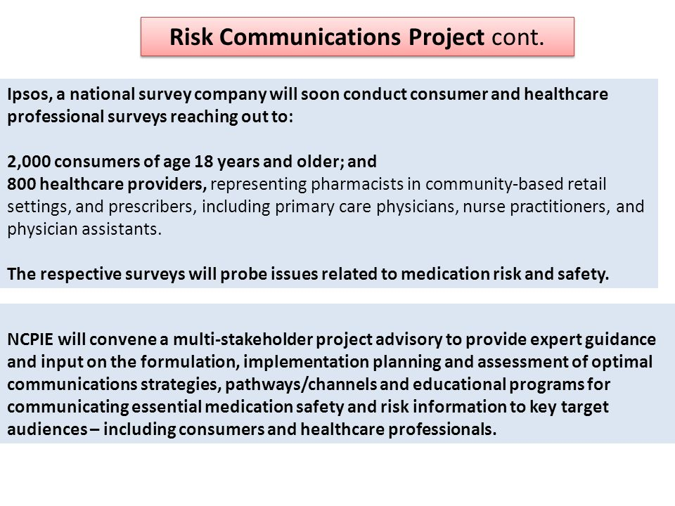 NCPIE will convene a multi-stakeholder project advisory to provide expert guidance and input on the formulation, implementation planning and assessment of optimal communications strategies, pathways/channels and educational programs for communicating essential medication safety and risk information to key target audiences – including consumers and healthcare professionals.
