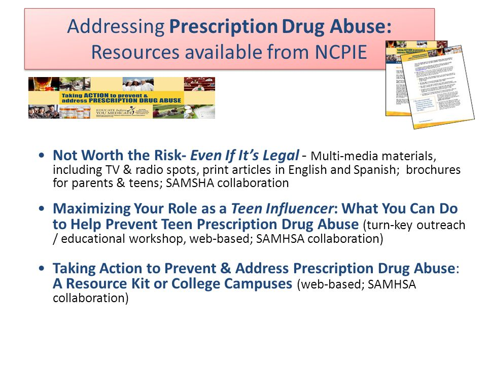 Addressing Prescription Drug Abuse: Resources available from NCPIE Not Worth the Risk- Even If Its Legal - Multi-media materials, including TV & radio spots, print articles in English and Spanish; brochures for parents & teens; SAMSHA collaboration Maximizing Your Role as a Teen Influencer: What You Can Do to Help Prevent Teen Prescription Drug Abuse (turn-key outreach / educational workshop, web-based; SAMHSA collaboration) Taking Action to Prevent & Address Prescription Drug Abuse: A Resource Kit or College Campuses (web-based; SAMHSA collaboration)