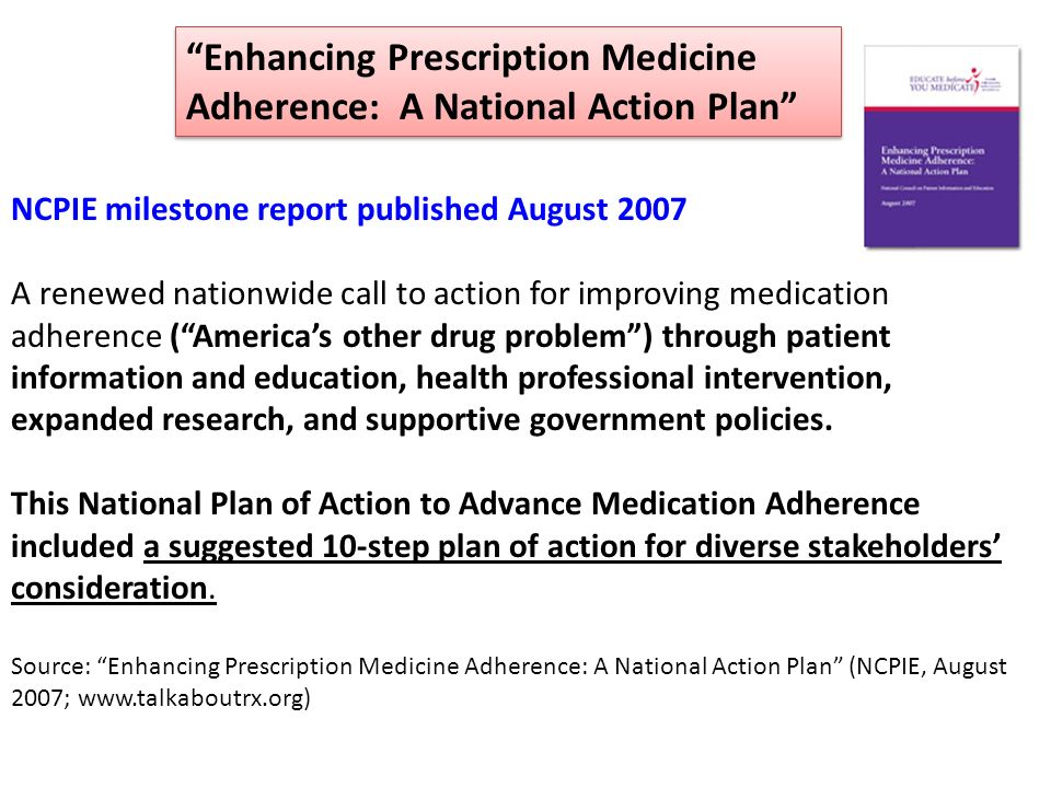 Enhancing Prescription Medicine Adherence: A National Action Plan NCPIE milestone report published August 2007 A renewed nationwide call to action for improving medication adherence (Americas other drug problem) through patient information and education, health professional intervention, expanded research, and supportive government policies.