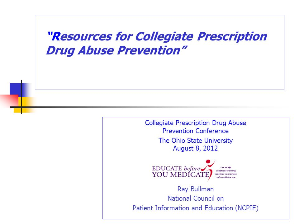 Collegiate Prescription Drug Abuse Prevention Conference The Ohio State University August 8, 2012 Ray Bullman National Council on Patient Information