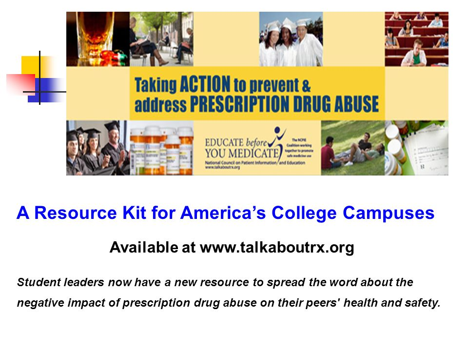 A Resource Kit for Americas College Campuses Available at   Student leaders now have a new resource to spread the word about the negative impact of prescription drug abuse on their peers health and safety.