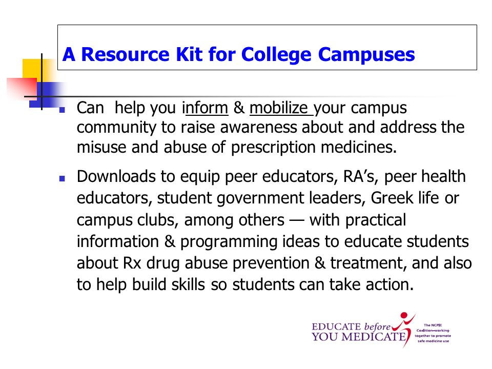 A Resource Kit for College Campuses Can help you inform & mobilize your campus community to raise awareness about and address the misuse and abuse of