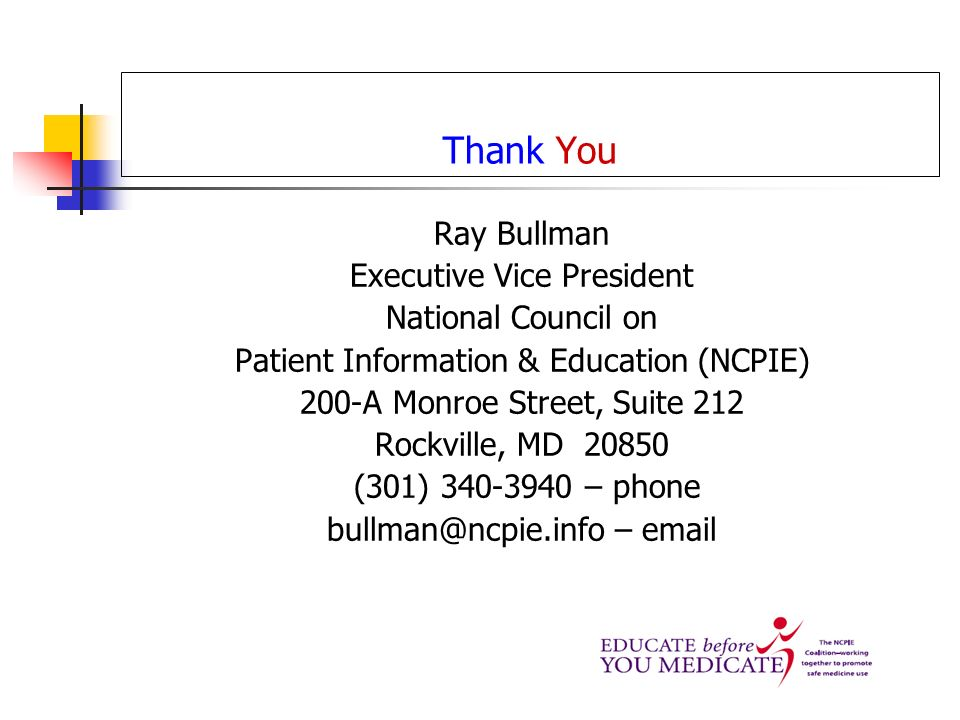 Thank You Ray Bullman Executive Vice President National Council on Patient Information & Education (NCPIE) 200-A Monroe Street, Suite 212 Rockville, MD (301) – phone –