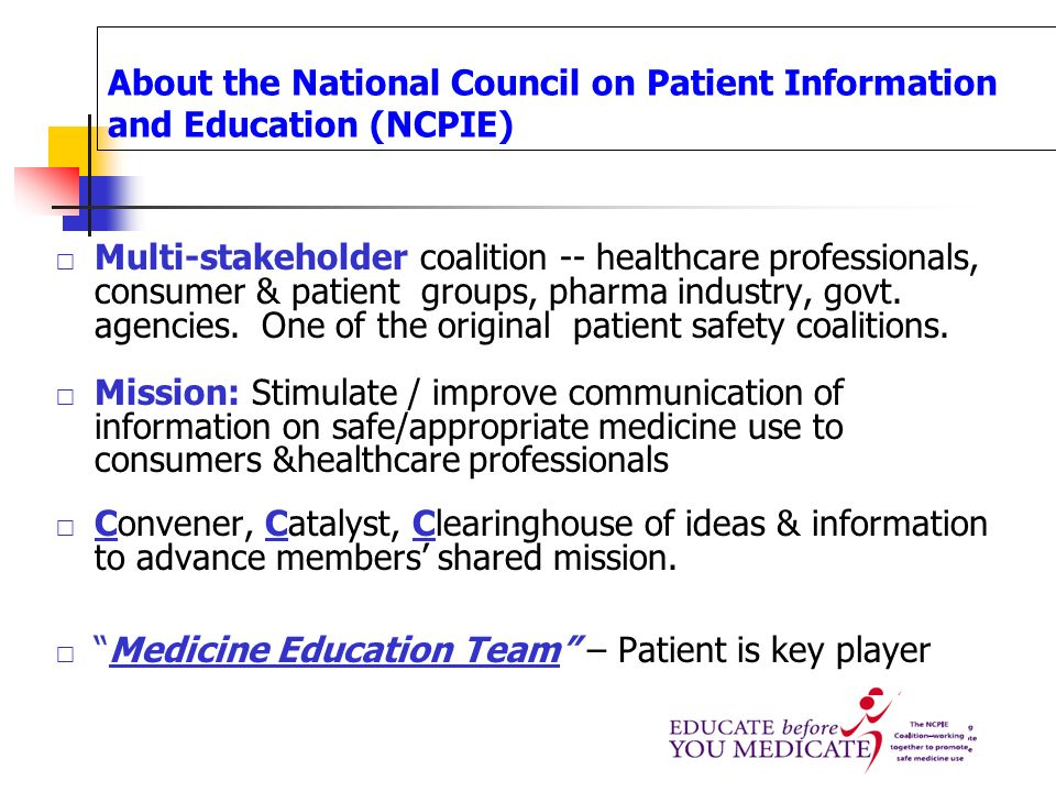 About the National Council on Patient Information and Education (NCPIE) Multi-stakeholder coalition -- healthcare professionals, consumer & patient gr