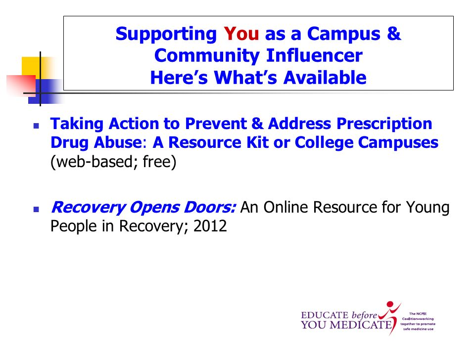 Supporting You as a Campus & Community Influencer Heres Whats Available Taking Action to Prevent & Address Prescription Drug Abuse: A Resource Kit or College Campuses (web-based; free) Recovery Opens Doors: An Online Resource for Young People in Recovery; 2012