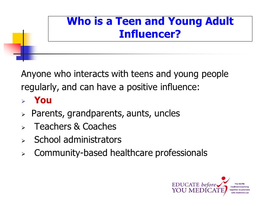 Who is a Teen and Young Adult Influencer? Anyone who interacts with teens and young people regularly, and can have a positive influence: You Parents,
