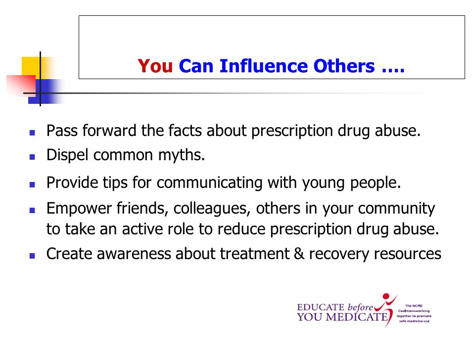 You Can Influence Others …. Pass forward the facts about prescription drug abuse. Dispel common myths. Provide tips for communicating with young peopl