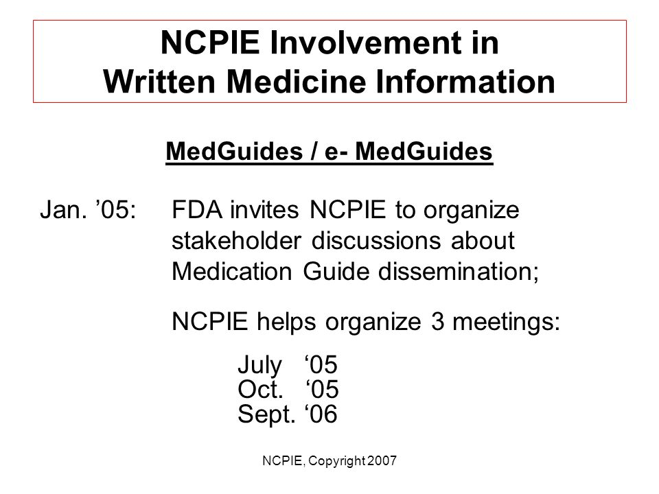NCPIE, Copyright 2007 NCPIE Involvement in Written Medicine Information July 06:FDA releases final Guidance on Useful Written CMI (14 months after rel