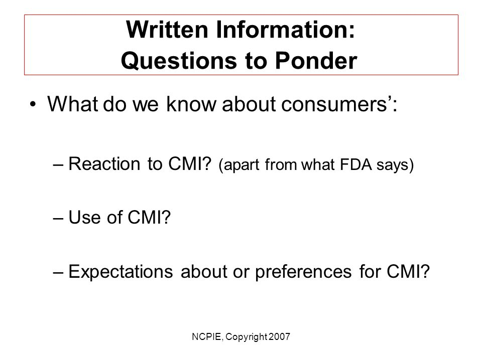 NCPIE, Copyright 2007 Written Information: Questions to Ponder What impact will introduction of more and more Medication Guides have on CMI.