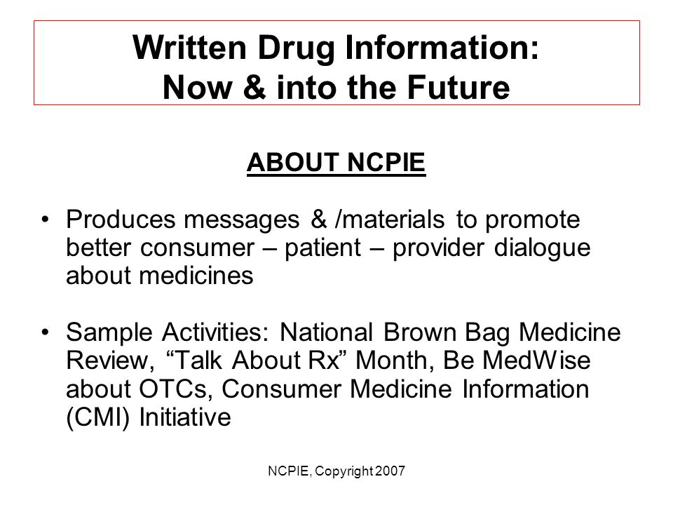 NCPIE, Copyright 2007 Written Drug Information: Now & into the Future A look at where things now stand with the provision of useful written informatio