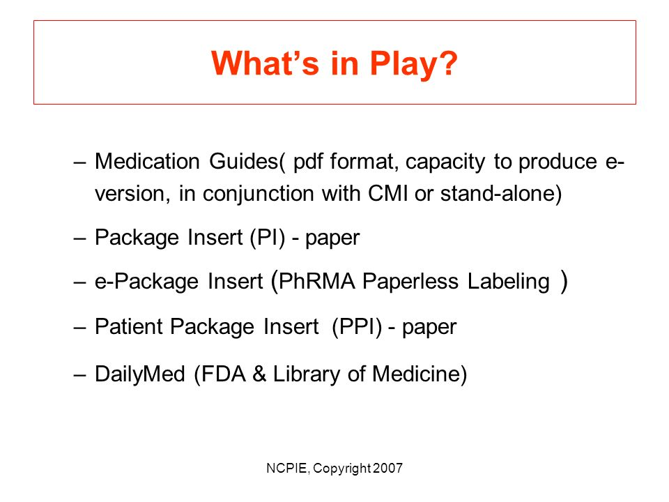 NCPIE, Copyright 2007 State of Flux / Whats in Play Goal # 2 95% Useful CMI (per Action Plan and FDAs interpretive Final Guidance on criteria for content, design, layout, and readability) Reluctance to commit $ / change in part due to state of flux related to dissemination of medicine information.