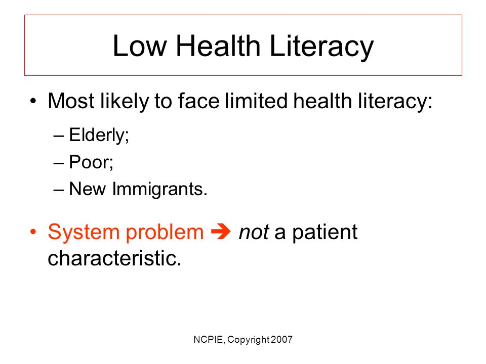 NCPIE, Copyright 2007 Low Health Literacy Half of all adults are unable to understand much of what they need to know to take care of themselves and to