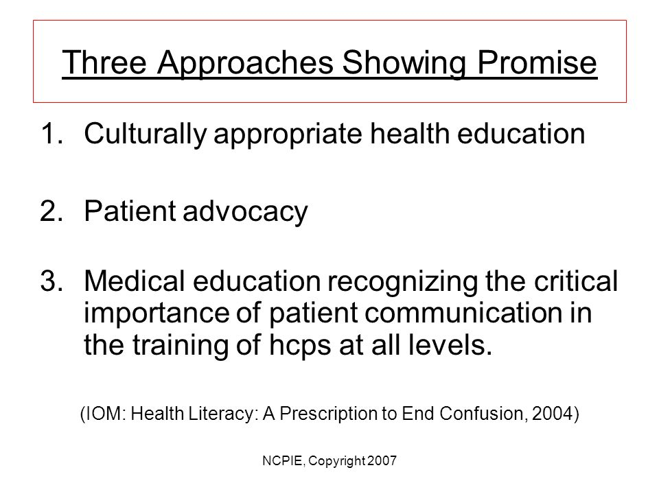 NCPIE, Copyright 2007 Low Health Literacy Most likely to face limited health literacy: –Elderly; –Poor; –New Immigrants. System problem not a patient