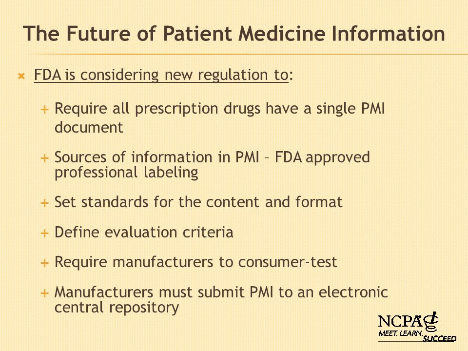 The Future of Patient Medicine Information FDA is considering new regulation to: Require all prescription drugs have a single PMI document Sources of