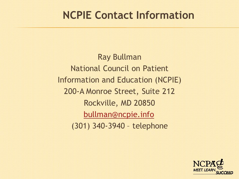 NCPIE Contact Information Ray Bullman National Council on Patient Information and Education (NCPIE) 200-A Monroe Street, Suite 212 Rockville, MD 20850