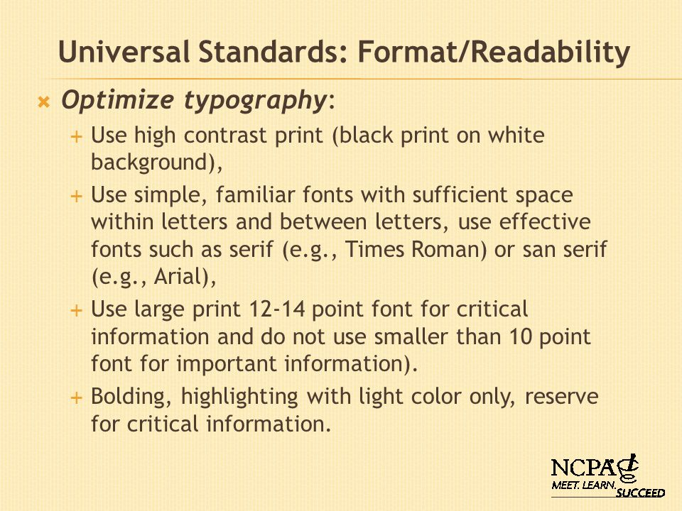 Universal Standards: Format/Readability Optimize typography: Use high contrast print (black print on white background), Use simple, familiar fonts wit