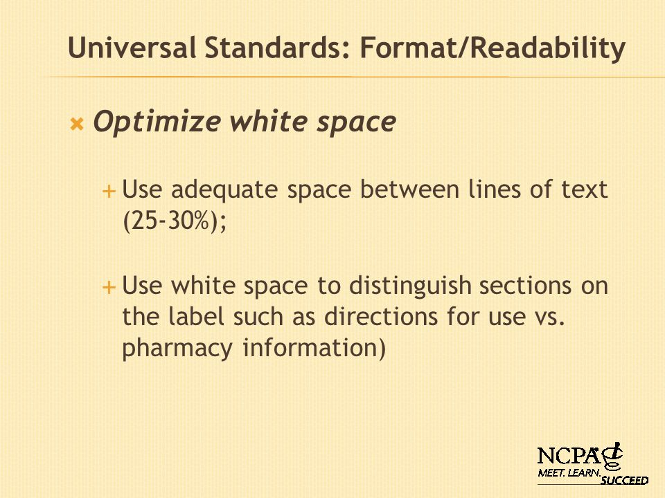 Universal Standards: Format/Readability Optimize white space Use adequate space between lines of text (25-30%); Use white space to distinguish section
