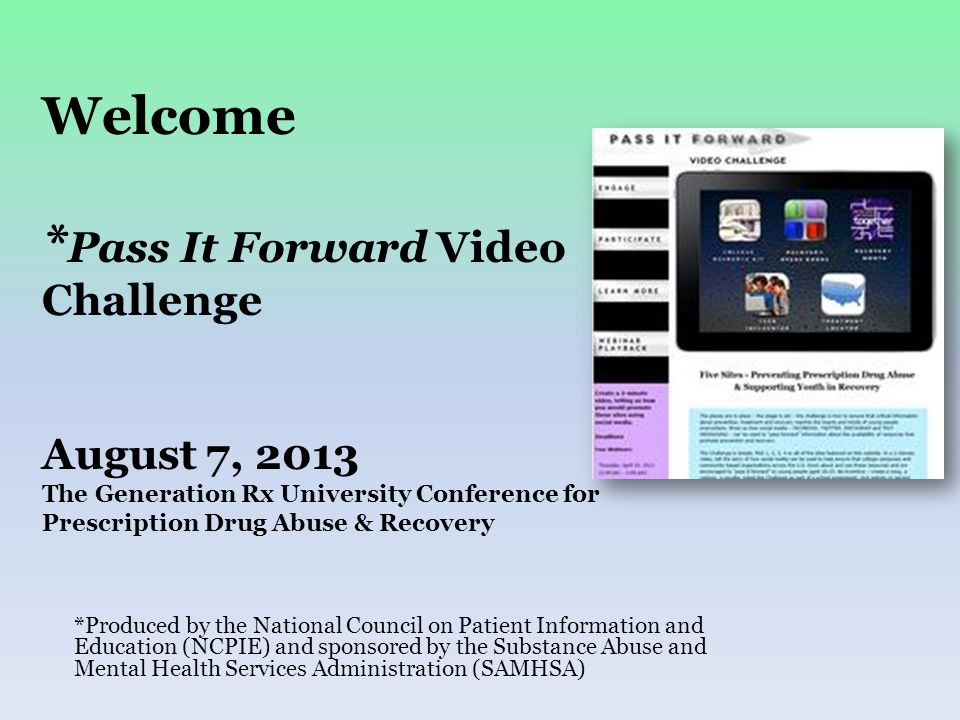 Welcome * Pass It Forward Video Challenge August 7, 2013 The Generation Rx University Conference for Prescription Drug Abuse & Recovery *Produced by t