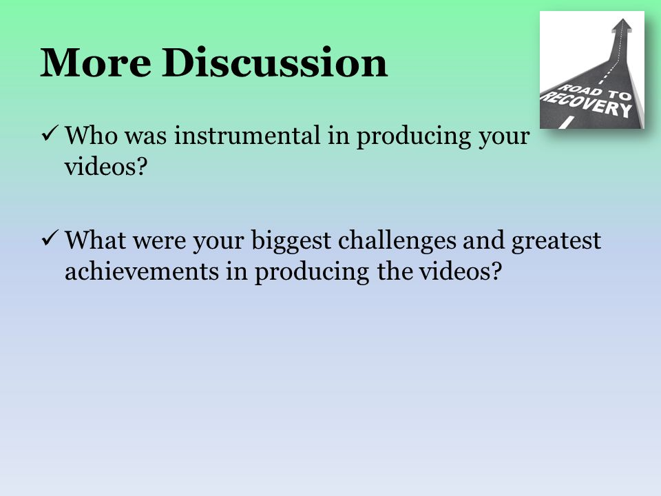 More Discussion Who was instrumental in producing your videos? What were your biggest challenges and greatest achievements in producing the videos?