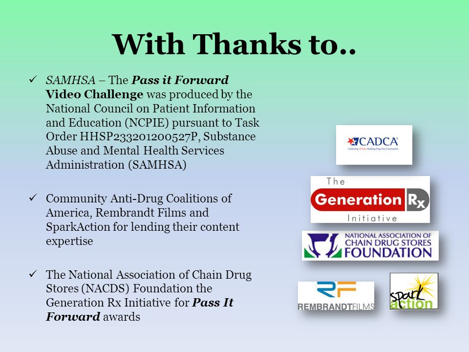 With Thanks to.. SAMHSA – The Pass it Forward Video Challenge was produced by the National Council on Patient Information and Education (NCPIE) pursua