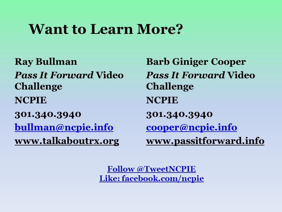 Ray Bullman Pass It Forward Video Challenge NCPIE 301.340.3940 bullman@ncpie.info www.talkaboutrx.org Barb Giniger Cooper Pass It Forward Video Challe