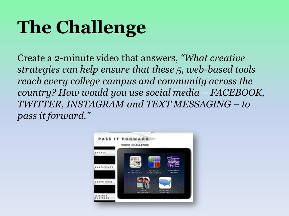 The Challenge Create a 2-minute video that answers, What creative strategies can help ensure that these 5, web-based tools reach every college campus and community across the country.