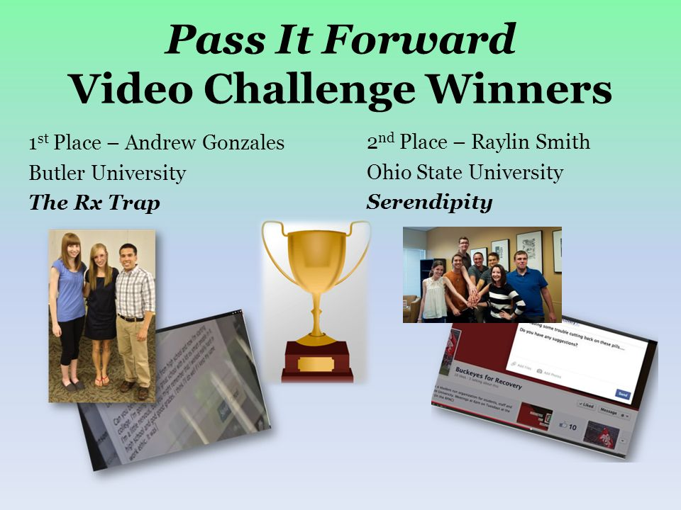 Pass It Forward Video Challenge Winners 1 st Place – Andrew Gonzales Butler University The Rx Trap 2 nd Place – Raylin Smith Ohio State University Ser