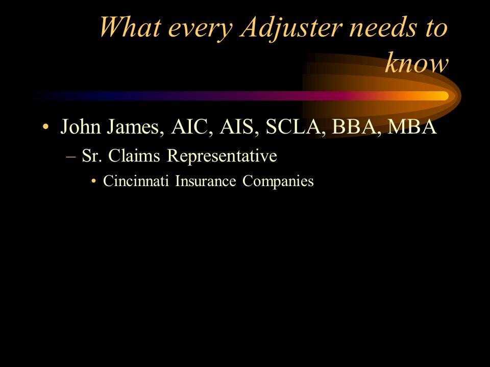 What every Adjuster needs to know John James, AIC, AIS, SCLA, BBA, MBA –Sr. Claims Representative Cincinnati Insurance Companies