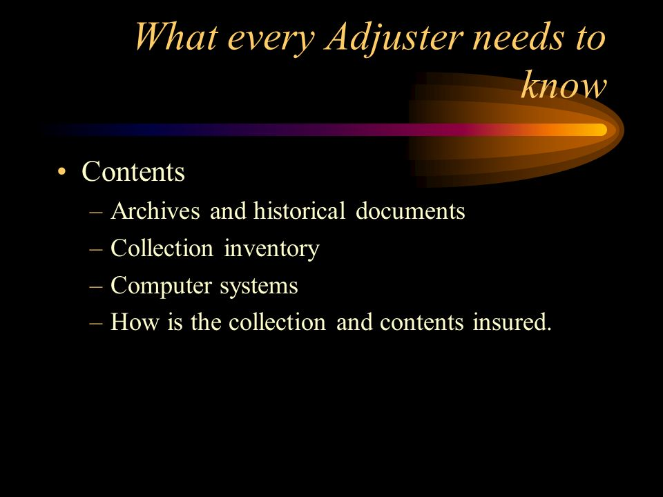 What every Adjuster needs to know Contents –Archives and historical documents –Collection inventory –Computer systems –How is the collection and conte