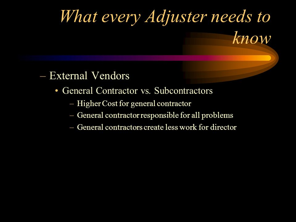 What every Adjuster needs to know –External Vendors General Contractor vs. Subcontractors –Higher Cost for general contractor –General contractor resp