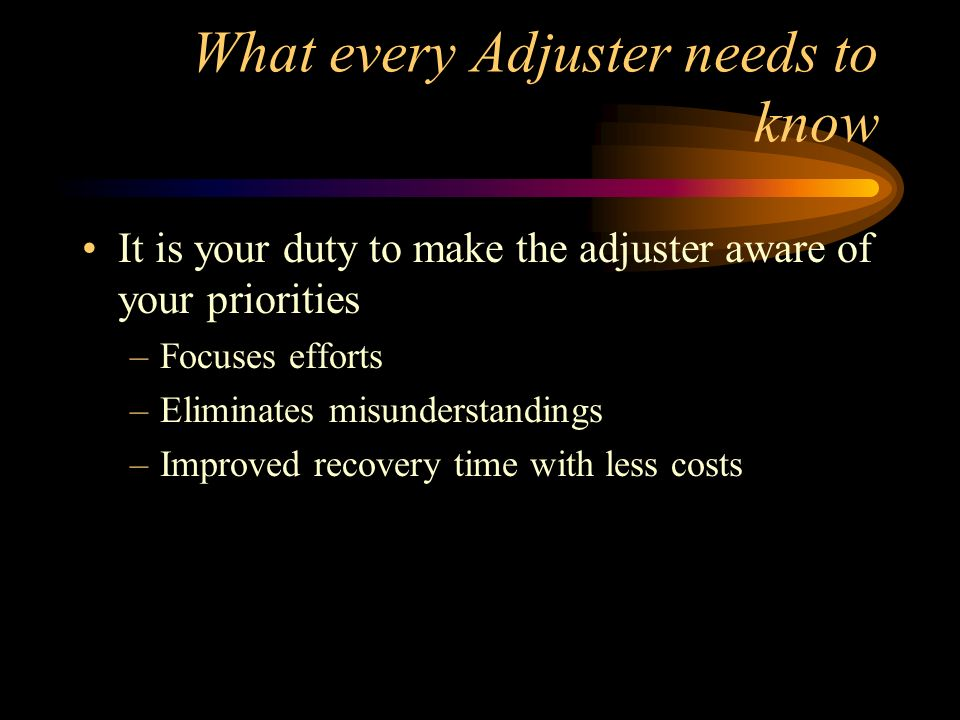 What every Adjuster needs to know It is your duty to make the adjuster aware of your priorities –Focuses efforts –Eliminates misunderstandings –Improv