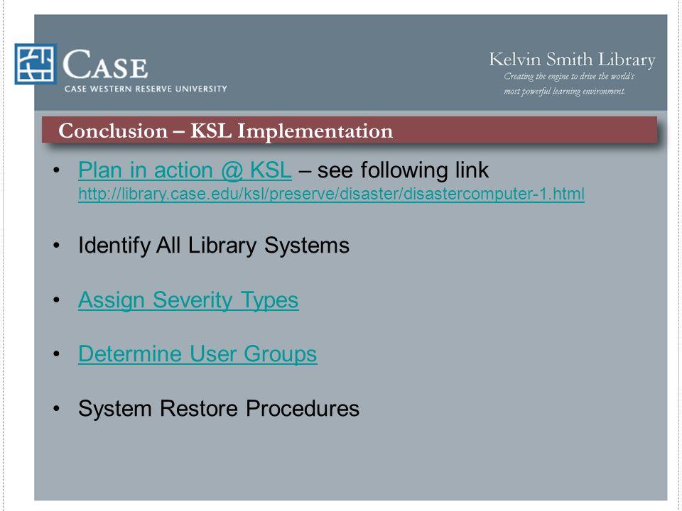 Conclusion – KSL Implementation Plan in action @ KSL – see following link http://library.case.edu/ksl/preserve/disaster/disastercomputer-1.htmlPlan in action @ KSL http://library.case.edu/ksl/preserve/disaster/disastercomputer-1.html Identify All Library Systems Assign Severity Types Determine User Groups System Restore Procedures
