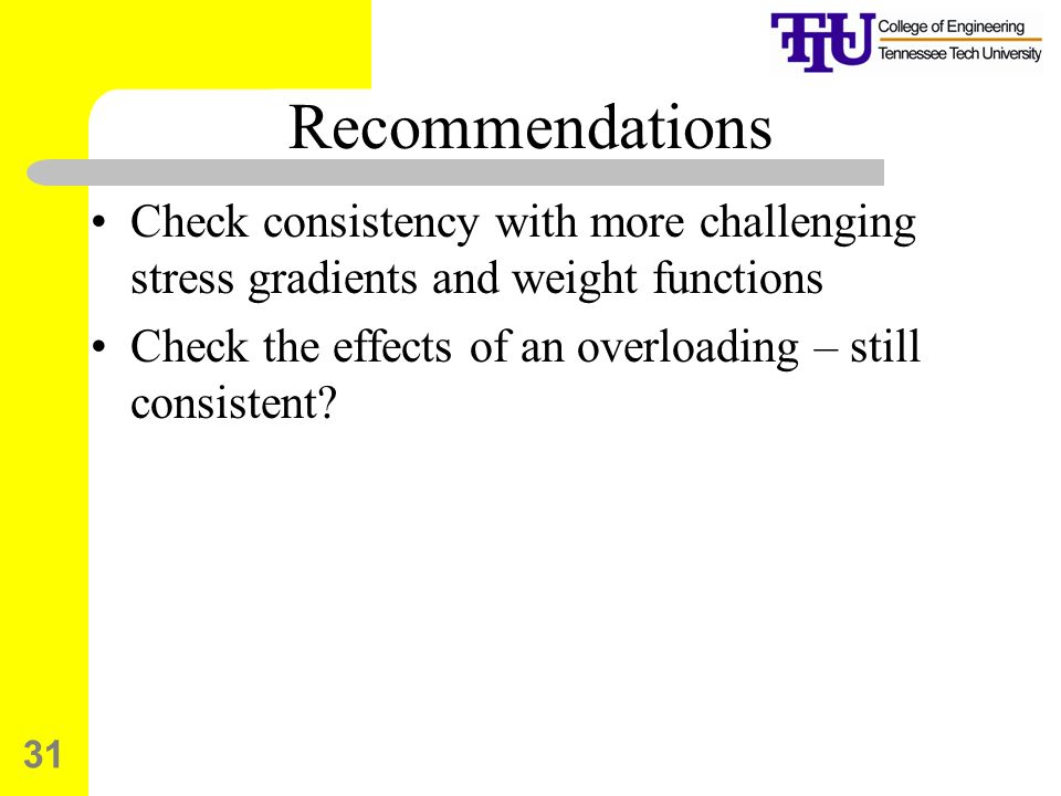 31 Recommendations Check consistency with more challenging stress gradients and weight functions Check the effects of an overloading – still consistent?