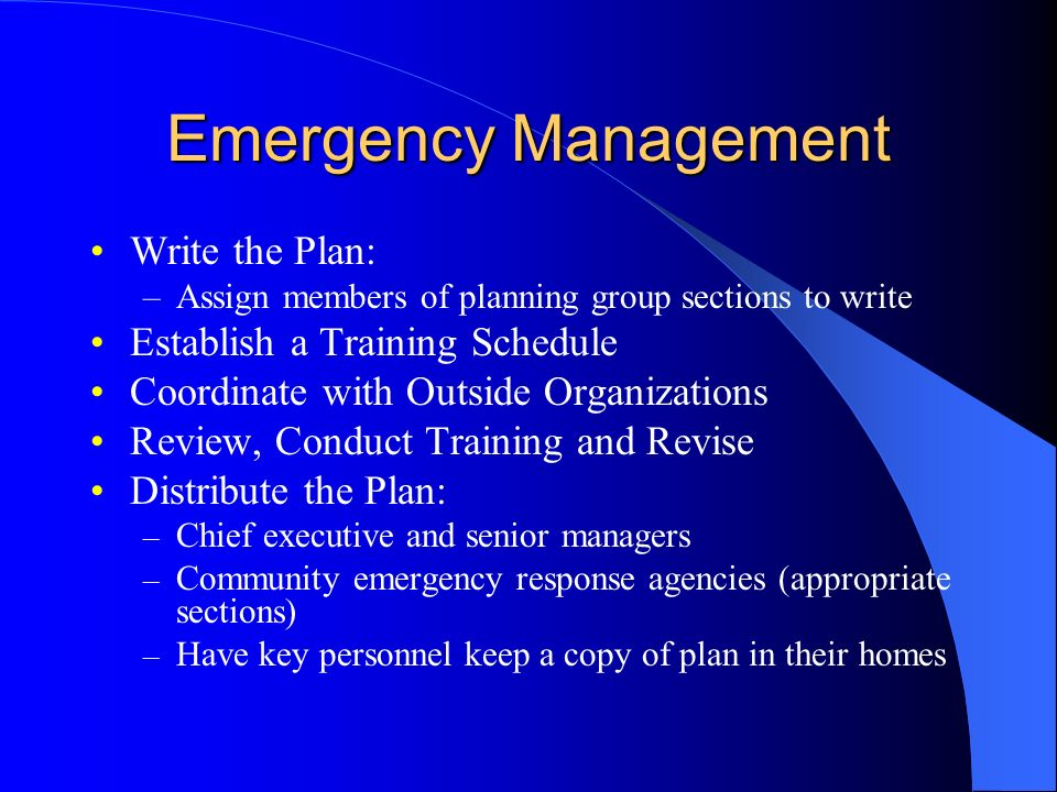 Emergency Management Write the Plan: –Assign members of planning group sections to write Establish a Training Schedule Coordinate with Outside Organizations Review, Conduct Training and Revise Distribute the Plan: – Chief executive and senior managers – Community emergency response agencies (appropriate sections) – Have key personnel keep a copy of plan in their homes
