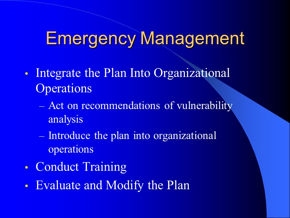 Emergency Management Integrate the Plan Into Organizational Operations – Act on recommendations of vulnerability analysis – Introduce the plan into organizational operations Conduct Training Evaluate and Modify the Plan