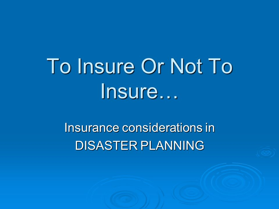 To Insure Or Not To Insure… Insurance considerations in DISASTER PLANNING