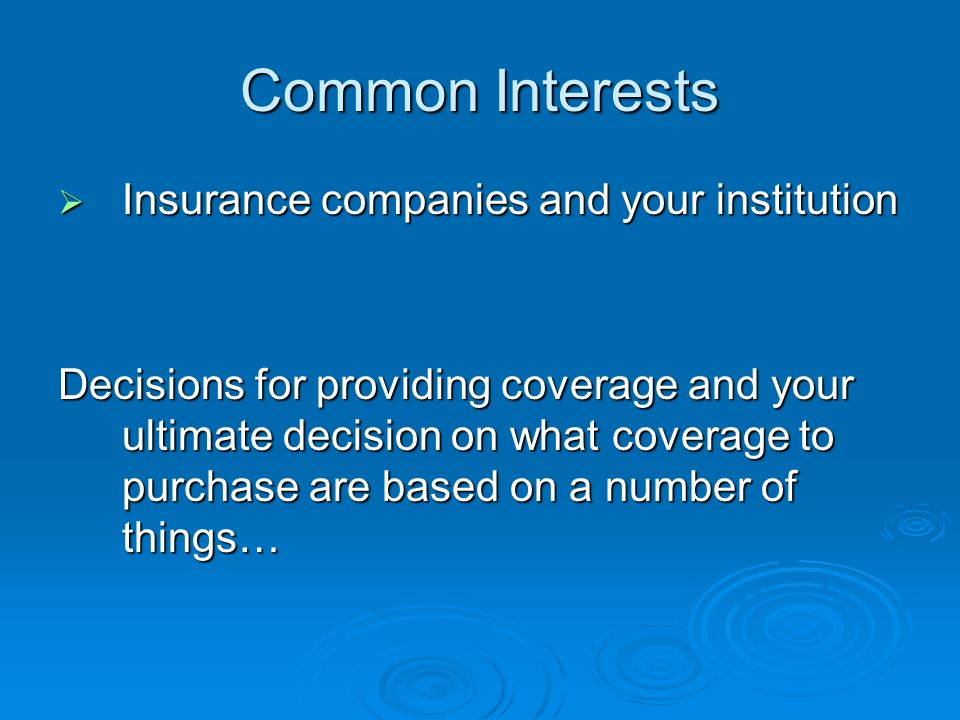 Common Interests Insurance companies and your institution Insurance companies and your institution Decisions for providing coverage and your ultimate decision on what coverage to purchase are based on a number of things…