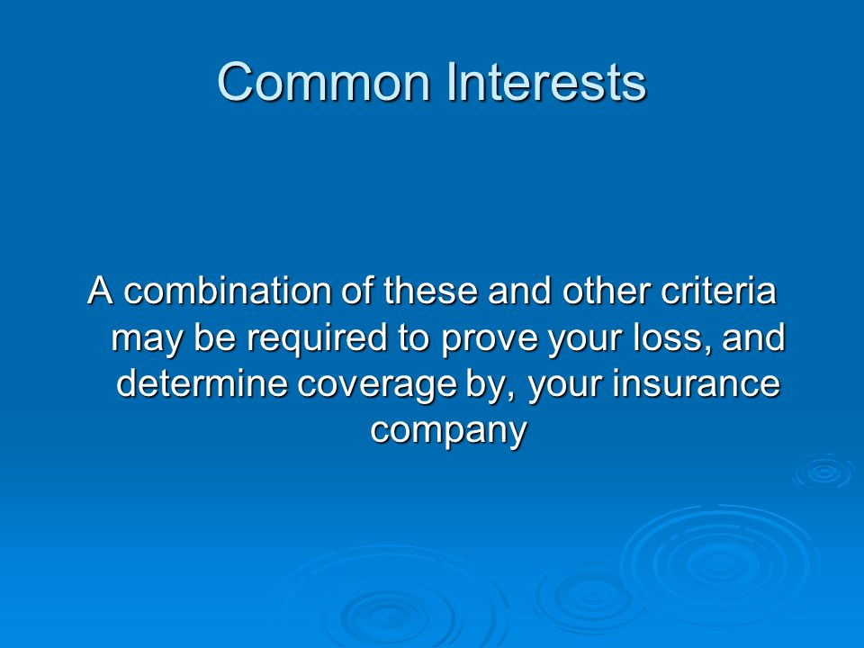 Common Interests A combination of these and other criteria may be required to prove your loss, and determine coverage by, your insurance company