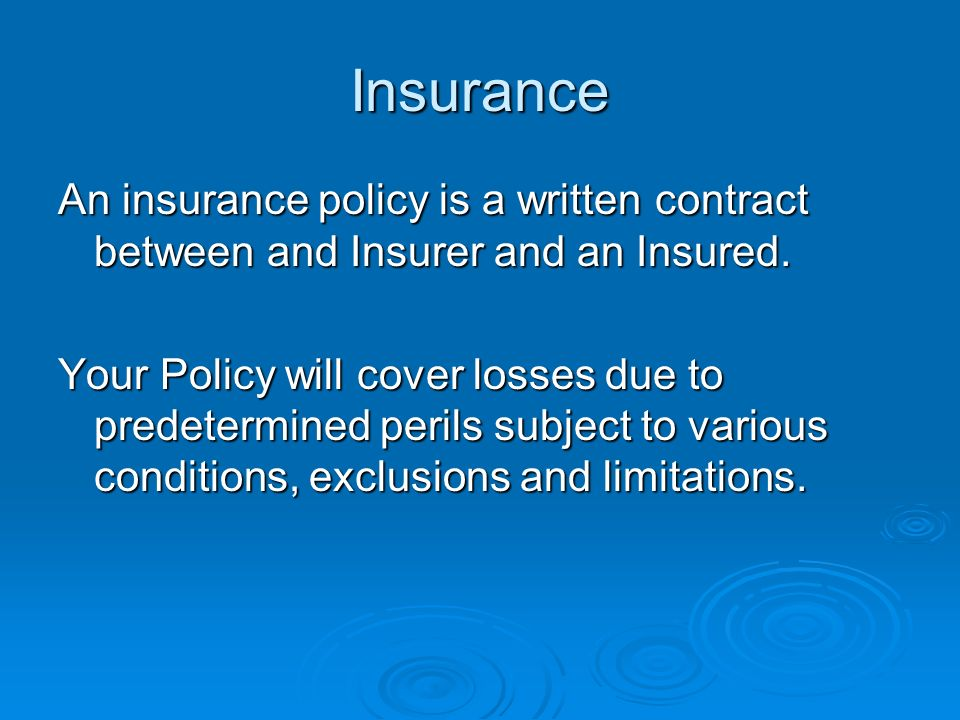 Insurance An insurance policy is a written contract between and Insurer and an Insured.