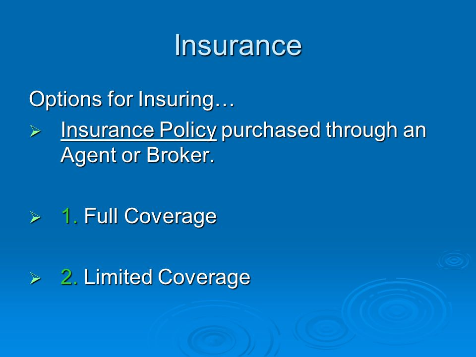 Insurance Options for Insuring… Insurance Policy purchased through an Agent or Broker. Insurance Policy purchased through an Agent or Broker. 1. Full