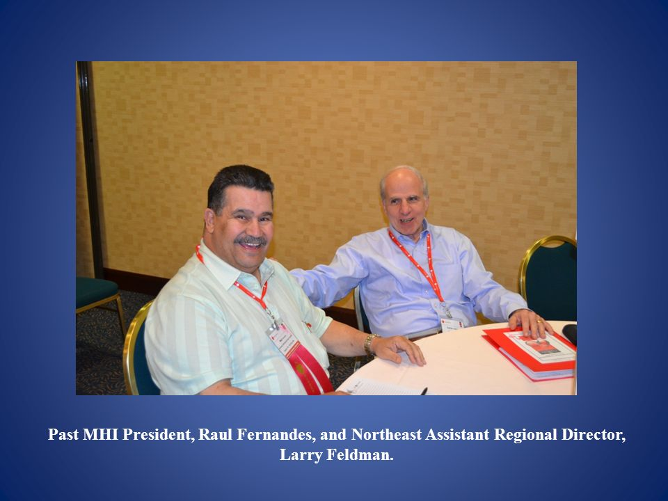 Past MHI President, Raul Fernandes, and Northeast Assistant Regional Director, Larry Feldman.