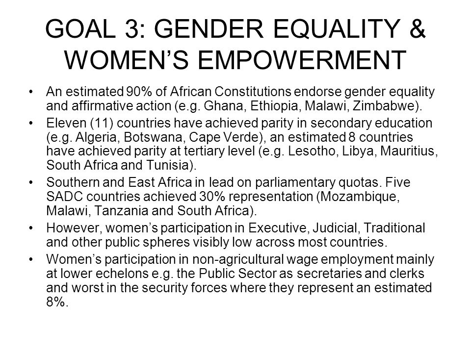 GOAL 3: GENDER EQUALITY & WOMENS EMPOWERMENT An estimated 90% of African Constitutions endorse gender equality and affirmative action (e.g.
