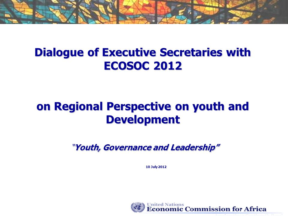 Dialogue of Executive Secretaries with ECOSOC 2012 on Regional Perspective on youth and DevelopmentYouth, Governance and Leadership 10 July 2012