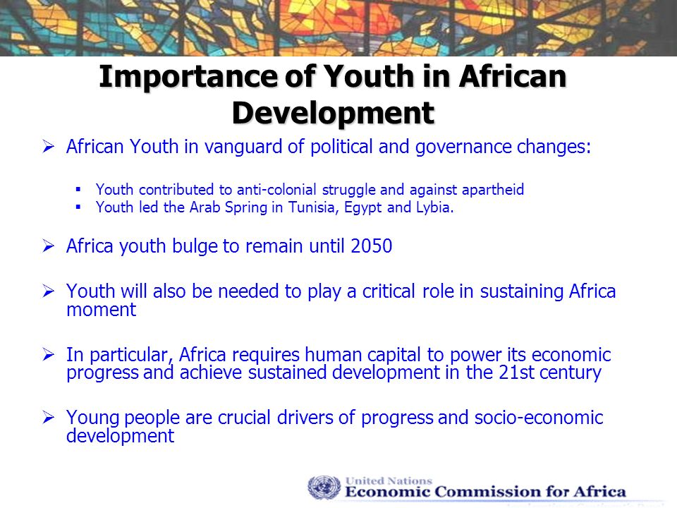 Importance of Youth in African Development African Youth in vanguard of political and governance changes: Youth contributed to anti-colonial struggle and against apartheid Youth led the Arab Spring in Tunisia, Egypt and Lybia.