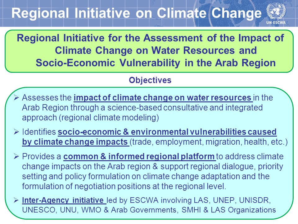 Regional Initiative Components Climate Change Impact Assessment Socio-Economic Vulnerability Assessment Awareness Raising and Information Dissemination Water Ministries, Meteorological Organizations, Arab Research Centers Baseline Review and Knowledge Management Capacity Building & Institutional Strengthening Water Ministries, Meteorological Organizations, Arab Research Centers