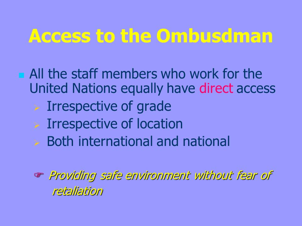 Access to the Ombusdman All the staff members who work for the United Nations equally have direct access Irrespective of grade Irrespective of location Both international and national Providing safe environment without fear of Providing safe environment without fear of retaliation retaliation